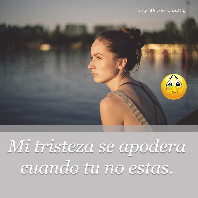 Mi tristeza se apodera cuando tu no estas